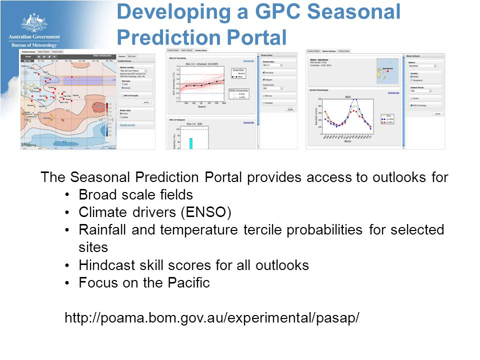 Developing a GPC Seasonal Prediction Portal The Seasonal Prediction Portal provides access to outlooks for Broad scale fields Climate drivers (ENSO) Rainfall and temperature tercile probabilities for selected sites Hindcast skill scores for all outlooks Focus on the Pacific http://poama.bom.gov.au/experimental/pasap/