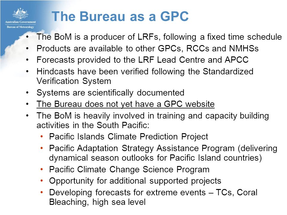 The Bureau as a GPC The BoM is a producer of LRFs, following a fixed time schedule Products are available to other GPCs, RCCs and NMHSs Forecasts provided to the LRF Lead Centre and APCC Hindcasts have been verified following the Standardized Verification System Systems are scientifically documented The Bureau does not yet have a GPC website The BoM is heavily involved in training and capacity building activities in the South Pacific: Pacific Islands Climate Prediction Project Pacific Adaptation Strategy Assistance Program (delivering dynamical season outlooks for Pacific Island countries) Pacific Climate Change Science Program Opportunity for additional supported projects Developing forecasts for extreme events – TCs, Coral Bleaching, high sea level