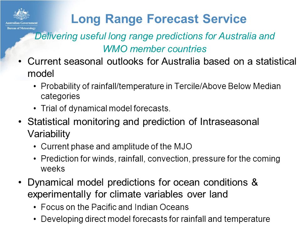 Long Range Forecast Service Current seasonal outlooks for Australia based on a statistical model Probability of rainfall/temperature in Tercile/Above Below Median categories Trial of dynamical model forecasts.