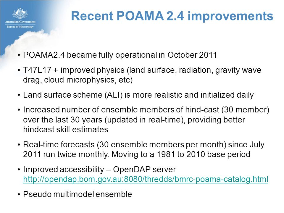 Recent POAMA 2.4 improvements POAMA2.4 became fully operational in October 2011 T47L17 + improved physics (land surface, radiation, gravity wave drag, cloud microphysics, etc) Land surface scheme (ALI) is more realistic and initialized daily Increased number of ensemble members of hind-cast (30 member) over the last 30 years (updated in real-time), providing better hindcast skill estimates Real-time forecasts (30 ensemble members per month) since July 2011 run twice monthly.