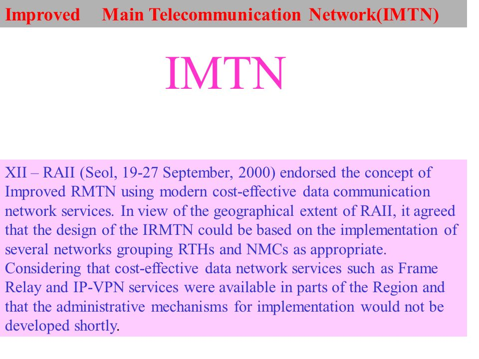 Improved Main Telecommunication Network(IMTN) XII – RAII (Seol, 19-27 September, 2000) endorsed the concept of Improved RMTN using modern cost-effective data communication network services.