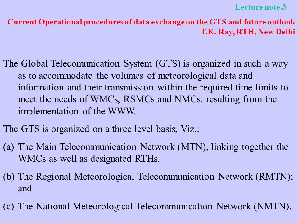 Lecture note.3 Current Operational procedures of data exchange on the GTS and future outlook T.K. Ray, RTH, New Delhi The Global Telecomunication Syst