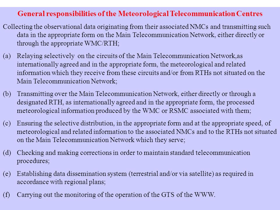 General responsibilities of the Meteorological Telecommunication Centres Collecting the observational data originating from their associated NMCs and transmitting such data in the appropriate form on the Main Telecommunication Network, either directly or through the appropriate WMC/RTH; (a)Relaying selectively on the circuits of the Main Telecommunication Network,as internationally agreed and in the appropriate form, the meteorological and related information which they receive from these circuits and/or from RTHs not situated on the Main Telecommunication Network; (b)Transmitting over the Main Telecommunication Network, either directly or through a designated RTH, as internationally agreed and in the appropriate form, the processed meteorological information produced by the WMC or RSMC associated with them; (c)Ensuring the selective distribution, in the appropriate form and at the appropriate speed, of meteorological and related information to the associated NMCs and to the RTHs not situated on the Main Telecommunication Network which they serve; (d)Checking and making corrections in order to maintain standard telecommunication procedures; (e)Establishing data dissemination system (terrestrial and/or via satellite) as required in accordance with regional plans; (f)Carrying out the monitoring of the operation of the GTS of the WWW.