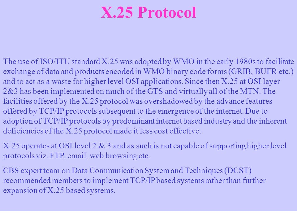 X.25 Protocol The use of ISO/ITU standard X.25 was adopted by WMO in the early 1980s to facilitate exchange of data and products encoded in WMO binary code forms (GRIB, BUFR etc.) and to act as a waste for higher level OSI applications.