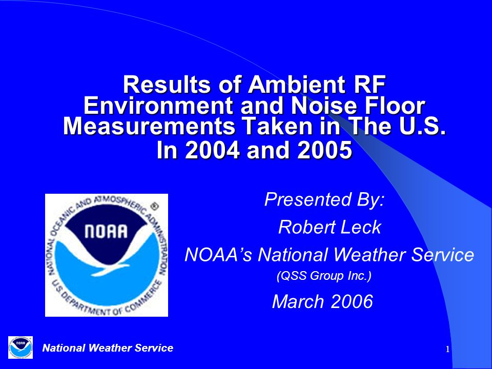 National Weather Service 1 Results of Ambient RF Environment and Noise Floor Measurements Taken in The U.S. In 2004 and 2005 Presented By: Robert Leck