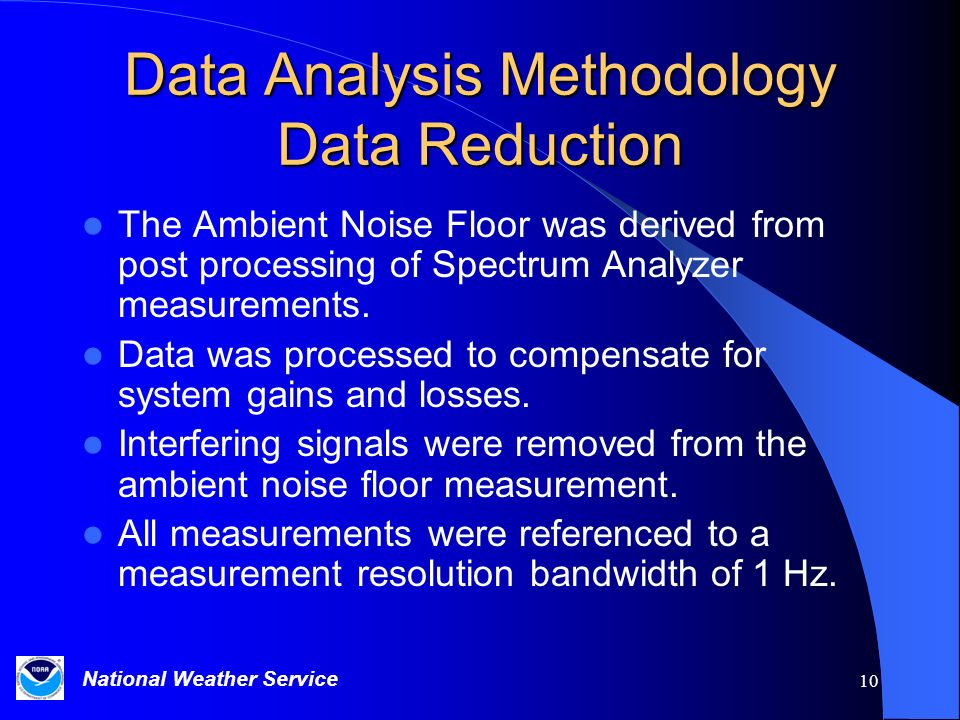 National Weather Service 10 Data Analysis Methodology Data Reduction The Ambient Noise Floor was derived from post processing of Spectrum Analyzer measurements.