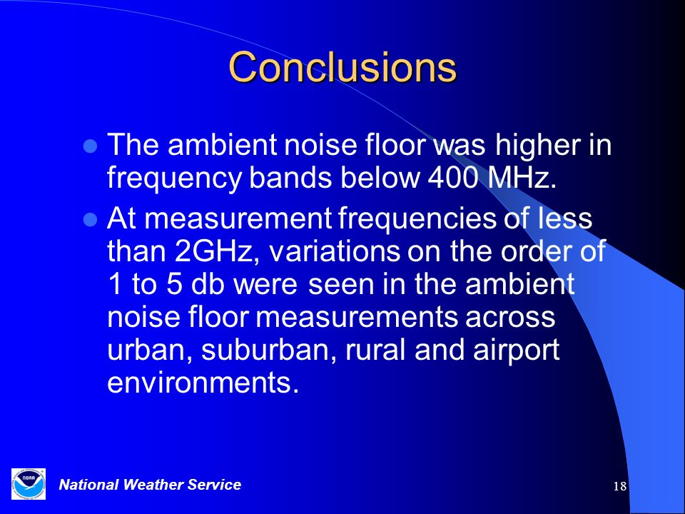 National Weather Service 18 Conclusions The ambient noise floor was higher in frequency bands below 400 MHz. At measurement frequencies of less than 2