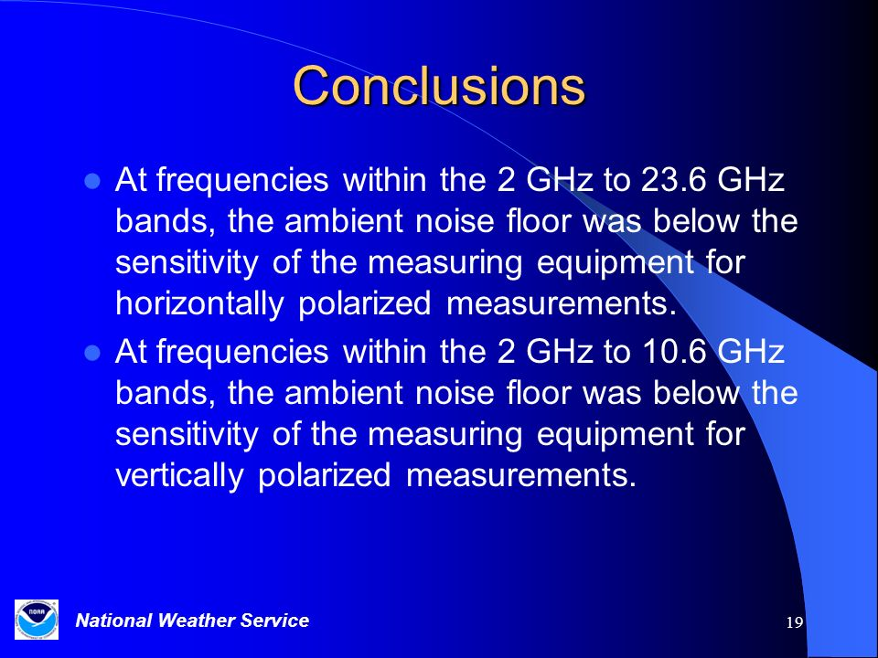 National Weather Service 19 Conclusions At frequencies within the 2 GHz to 23.6 GHz bands, the ambient noise floor was below the sensitivity of the measuring equipment for horizontally polarized measurements.