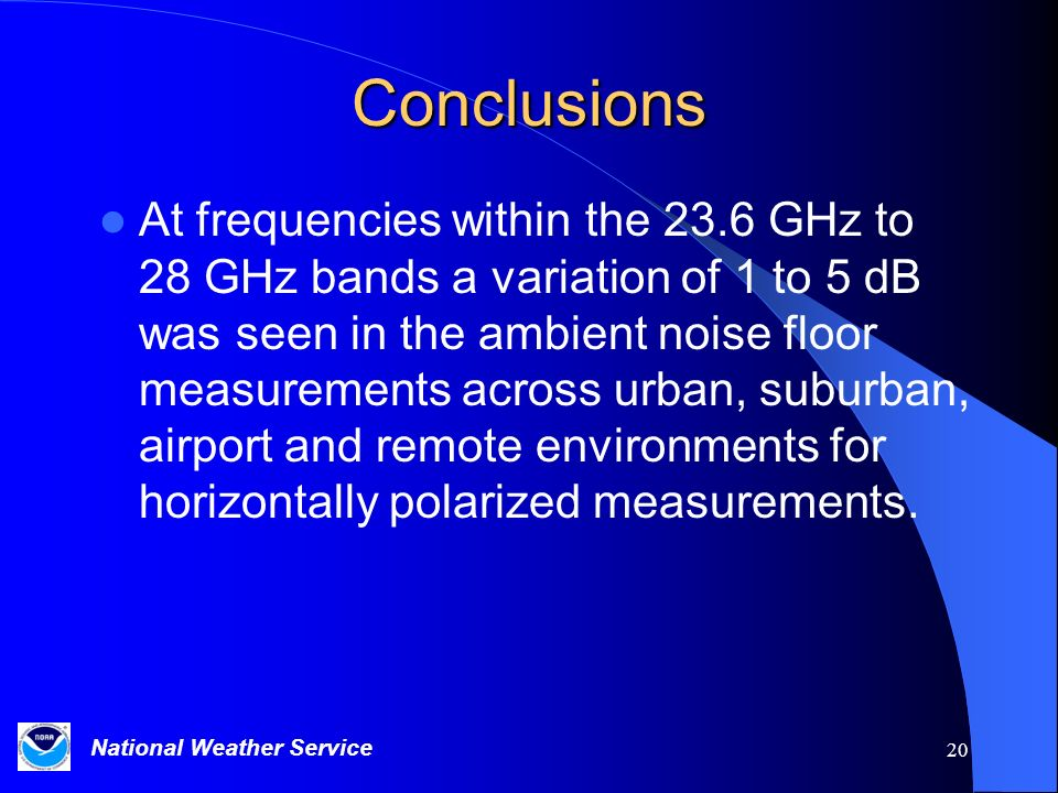 National Weather Service 20 Conclusions At frequencies within the 23.6 GHz to 28 GHz bands a variation of 1 to 5 dB was seen in the ambient noise floor measurements across urban, suburban, airport and remote environments for horizontally polarized measurements.