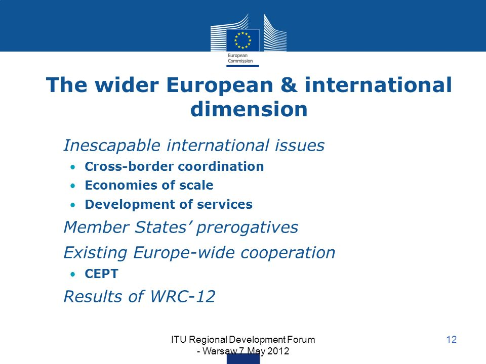 ITU Regional Development Forum - Warsaw 7 May 2012 12 The wider European & international dimension Inescapable international issues Cross-border coordination Economies of scale Development of services Member States prerogatives Existing Europe-wide cooperation CEPT Results of WRC-12