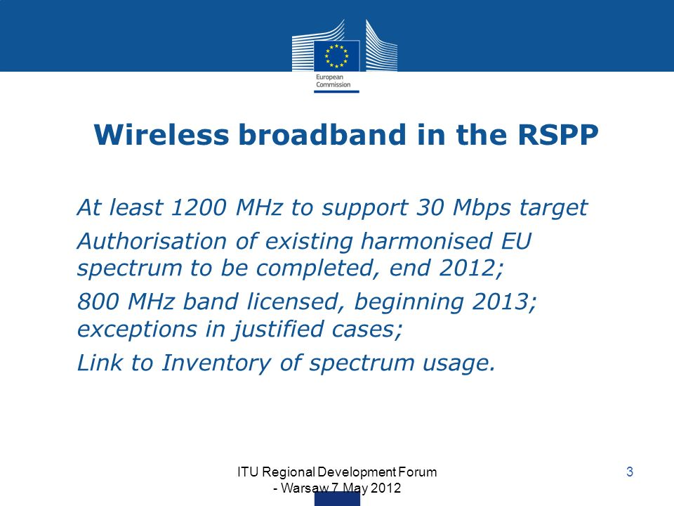 ITU Regional Development Forum - Warsaw 7 May 2012 3 Wireless broadband in the RSPP At least 1200 MHz to support 30 Mbps target Authorisation of existing harmonised EU spectrum to be completed, end 2012; 800 MHz band licensed, beginning 2013; exceptions in justified cases; Link to Inventory of spectrum usage.