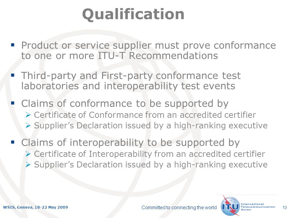 Committed to connecting the world WSIS, Geneva, 18-22 May 2009 13 Qualification Product or service supplier must prove conformance to one or more ITU-T Recommendations Third-party and First-party conformance test laboratories and interoperability test events Claims of conformance to be supported by Certificate of Conformance from an accredited certifier Suppliers Declaration issued by a high-ranking executive Claims of interoperability to be supported by Certificate of Interoperability from an accredited certifier Suppliers Declaration issued by a high-ranking executive