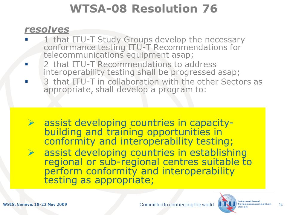 Committed to connecting the world WSIS, Geneva, 18-22 May 2009 14 resolves 1that ITU-T Study Groups develop the necessary conformance testing ITU-T Recommendations for telecommunications equipment asap; 2that ITU-T Recommendations to address interoperability testing shall be progressed asap; 3that ITU-T in collaboration with the other Sectors as appropriate, shall develop a program to: WTSA-08 Resolution 76 assist developing countries in capacity- building and training opportunities in conformity and interoperability testing; assist developing countries in establishing regional or sub-regional centres suitable to perform conformity and interoperability testing as appropriate;