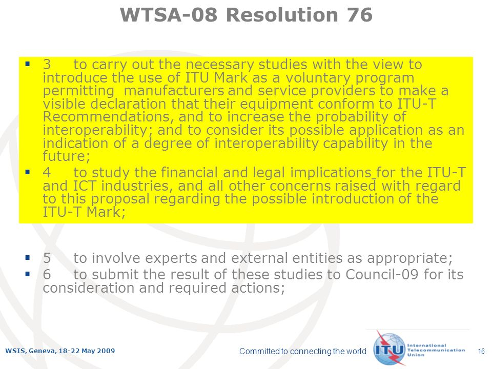 Committed to connecting the world WSIS, Geneva, 18-22 May 2009 16 3to carry out the necessary studies with the view to introduce the use of ITU Mark as a voluntary program permitting manufacturers and service providers to make a visible declaration that their equipment conform to ITU-T Recommendations, and to increase the probability of interoperability; and to consider its possible application as an indication of a degree of interoperability capability in the future; 4to study the financial and legal implications for the ITU-T and ICT industries, and all other concerns raised with regard to this proposal regarding the possible introduction of the ITU-T Mark; WTSA-08 Resolution 76 5to involve experts and external entities as appropriate; 6to submit the result of these studies to Council-09 for its consideration and required actions;