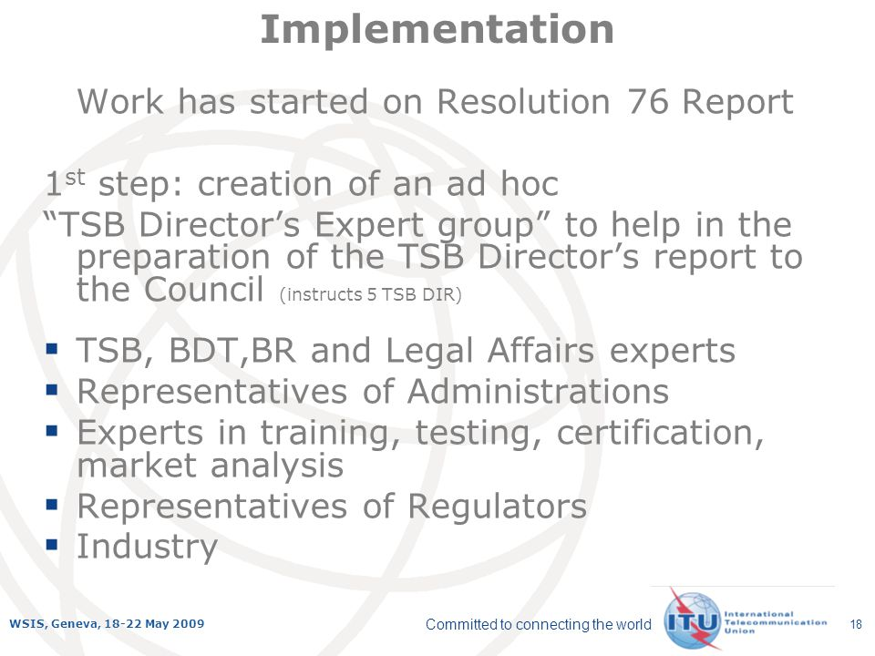 Committed to connecting the world WSIS, Geneva, 18-22 May 2009 18 Implementation Work has started on Resolution 76 Report 1 st step: creation of an ad hoc TSB Directors Expert group to help in the preparation of the TSB Directors report to the Council (instructs 5 TSB DIR) TSB, BDT,BR and Legal Affairs experts Representatives of Administrations Experts in training, testing, certification, market analysis Representatives of Regulators Industry