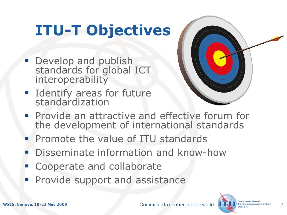 Committed to connecting the world WSIS, Geneva, 18-22 May 2009 2 ITU-T Objectives Develop and publish standards for global ICT interoperability Identi
