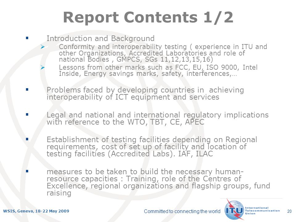 Committed to connecting the world WSIS, Geneva, 18-22 May 2009 20 Report Contents 1/2 Introduction and Background Conformity and interoperability testing ( experience in ITU and other Organizations, Accredited Laboratories and role of national Bodies, GMPCS, SGs 11,12,13,15,16) Lessons from other marks such as FCC, EU, ISO 9000, Intel Inside, Energy savings marks, safety, interferences,… Problems faced by developing countries in achieving interoperability of ICT equipment and services Legal and national and international regulatory implications with reference to the WTO, TBT, CE, APEC Establishment of testing facilities depending on Regional requirements, cost of set up of facility and location of testing facilities (Accredited Labs).