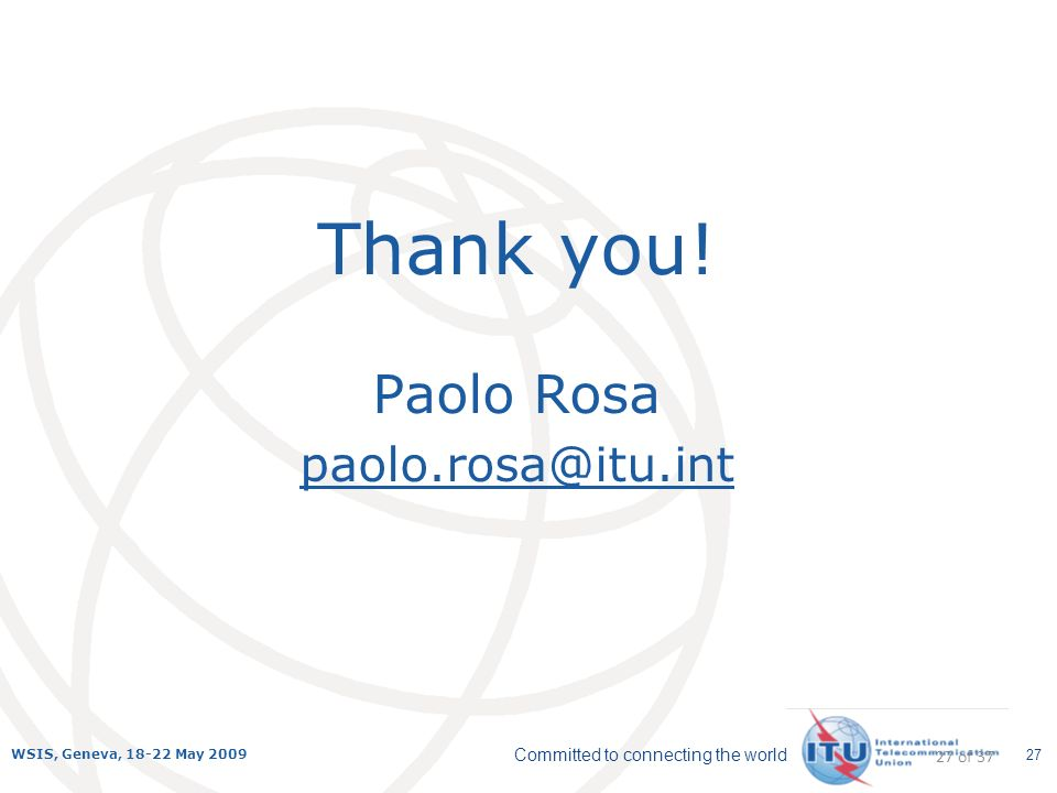 Committed to connecting the world WSIS, Geneva, 18-22 May 2009 27 Thank you! Paolo Rosa paolo.rosa@itu.int 27 of 37
