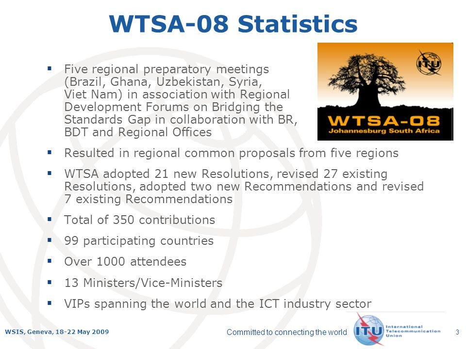 Committed to connecting the world WSIS, Geneva, 18-22 May 2009 3 WTSA-08 Statistics Five regional preparatory meetings (Brazil, Ghana, Uzbekistan, Syria, Viet Nam) in association with Regional Development Forums on Bridging the Standards Gap in collaboration with BR, BDT and Regional Offices Resulted in regional common proposals from five regions WTSA adopted 21 new Resolutions, revised 27 existing Resolutions, adopted two new Recommendations and revised 7 existing Recommendations Total of 350 contributions 99 participating countries Over 1000 attendees 13 Ministers/Vice-Ministers VIPs spanning the world and the ICT industry sector