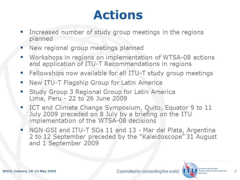 Committed to connecting the world WSIS, Geneva, 18-22 May 2009 7 Actions Increased number of study group meetings in the regions planned New regional