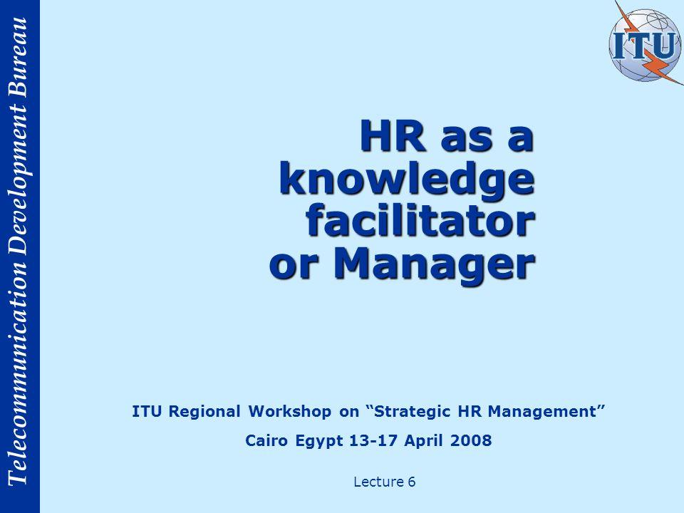 Telecommunication Development Bureau HR as a knowledge facilitator or Manager ITU Regional Workshop on Strategic HR Management Cairo Egypt 13-17 April 2008 Lecture 6