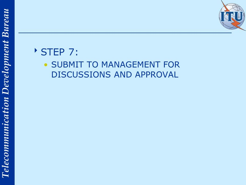 Telecommunication Development Bureau STEP 7: SUBMIT TO MANAGEMENT FOR DISCUSSIONS AND APPROVAL