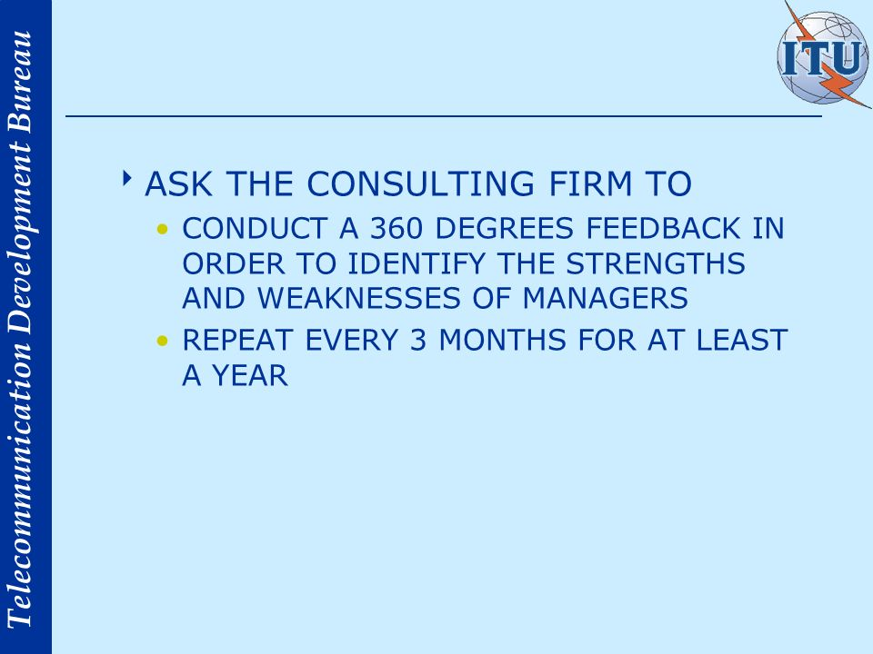 Telecommunication Development Bureau ASK THE CONSULTING FIRM TO CONDUCT A 360 DEGREES FEEDBACK IN ORDER TO IDENTIFY THE STRENGTHS AND WEAKNESSES OF MANAGERS REPEAT EVERY 3 MONTHS FOR AT LEAST A YEAR