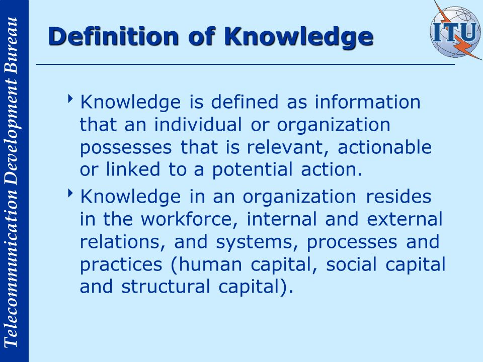 Telecommunication Development Bureau Definition of Knowledge Knowledge is defined as information that an individual or organization possesses that is relevant, actionable or linked to a potential action.