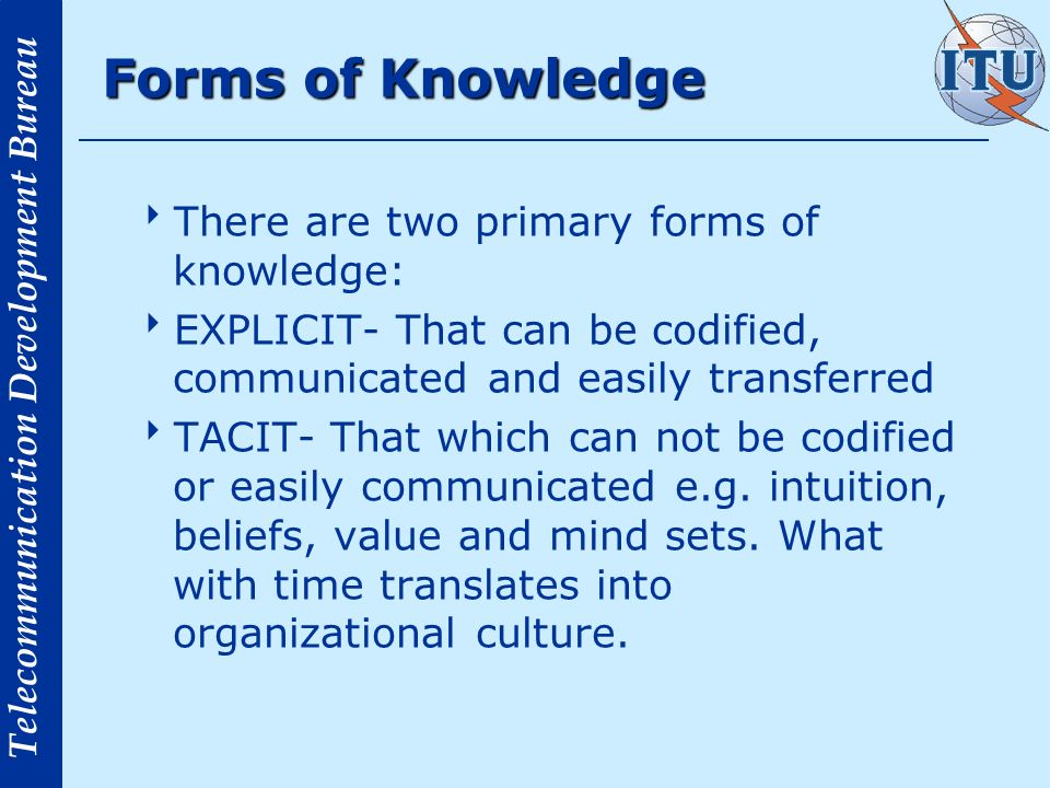 Telecommunication Development Bureau Forms of Knowledge There are two primary forms of knowledge: EXPLICIT- That can be codified, communicated and easily transferred TACIT- That which can not be codified or easily communicated e.g.