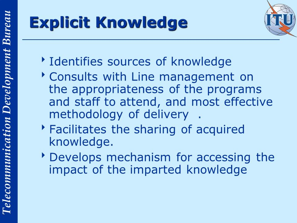 Telecommunication Development Bureau Explicit Knowledge Identifies sources of knowledge Consults with Line management on the appropriateness of the programs and staff to attend, and most effective methodology of delivery.