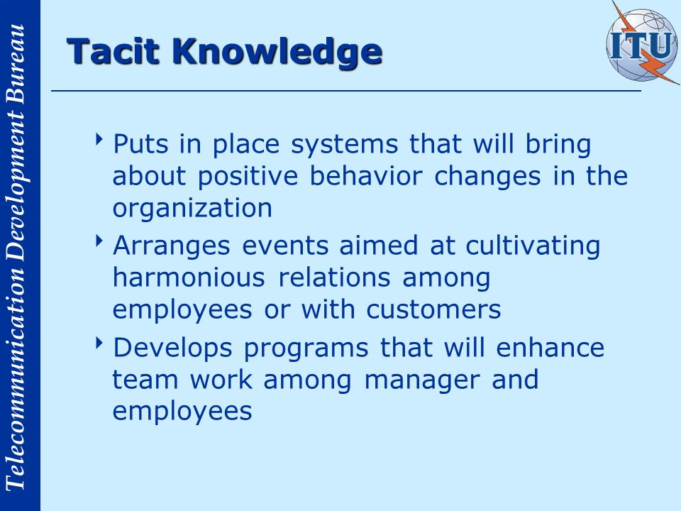 Telecommunication Development Bureau Tacit Knowledge Puts in place systems that will bring about positive behavior changes in the organization Arranges events aimed at cultivating harmonious relations among employees or with customers Develops programs that will enhance team work among manager and employees