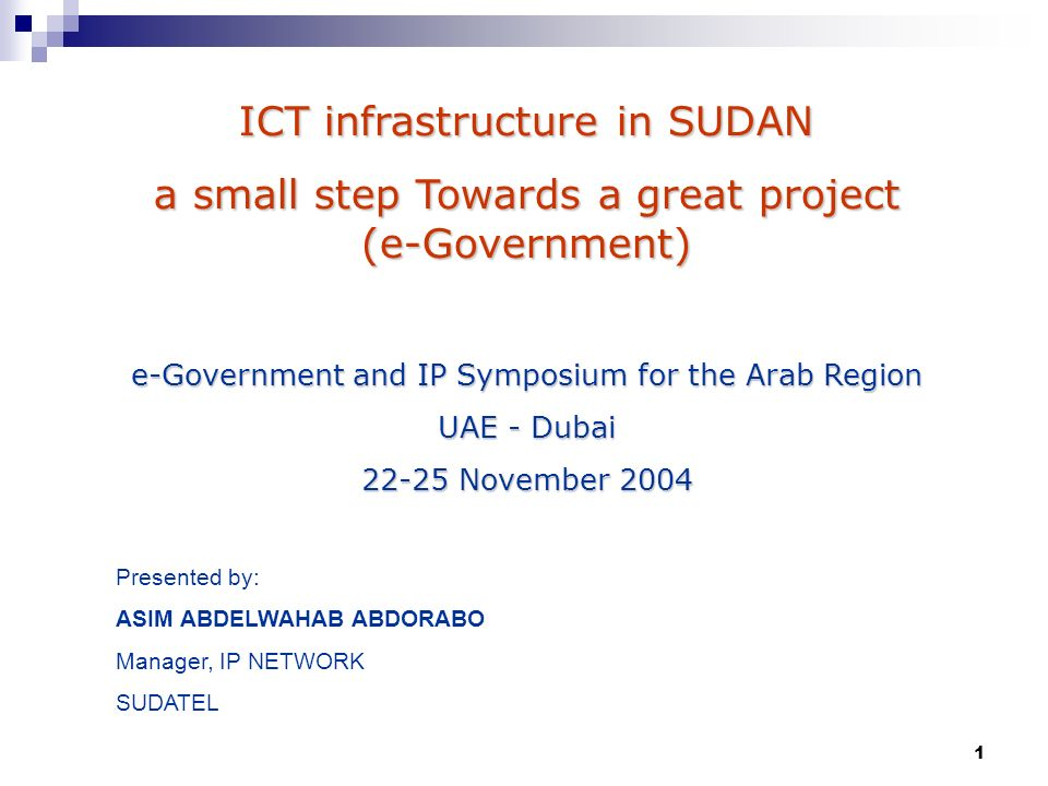 1 ICT infrastructure in SUDAN a small step Towards a great project (e-Government) e-Government and IP Symposium for the Arab Region UAE - Dubai November 2004 Presented by: ASIM ABDELWAHAB ABDORABO Manager, IP NETWORK SUDATEL