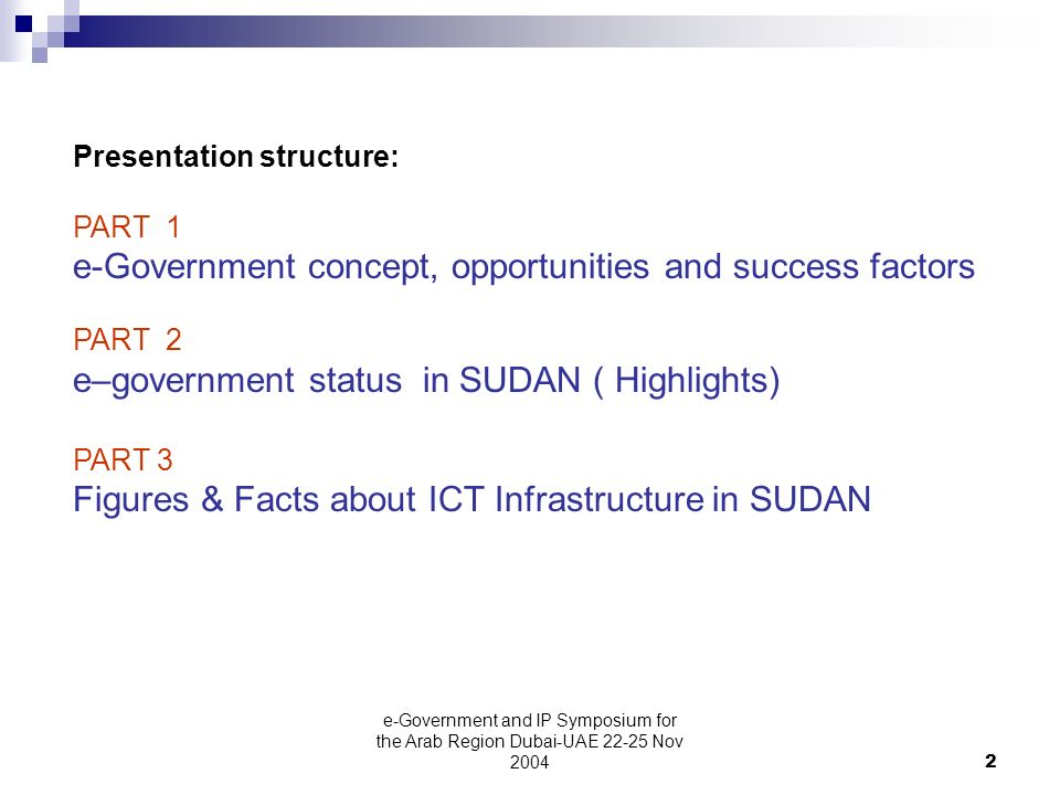 e-Government and IP Symposium for the Arab Region Dubai-UAE Nov Presentation structure: PART 1 e-Government concept, opportunities and success factors PART 2 e–government status in SUDAN ( Highlights) PART 3 Figures & Facts about ICT Infrastructure in SUDAN