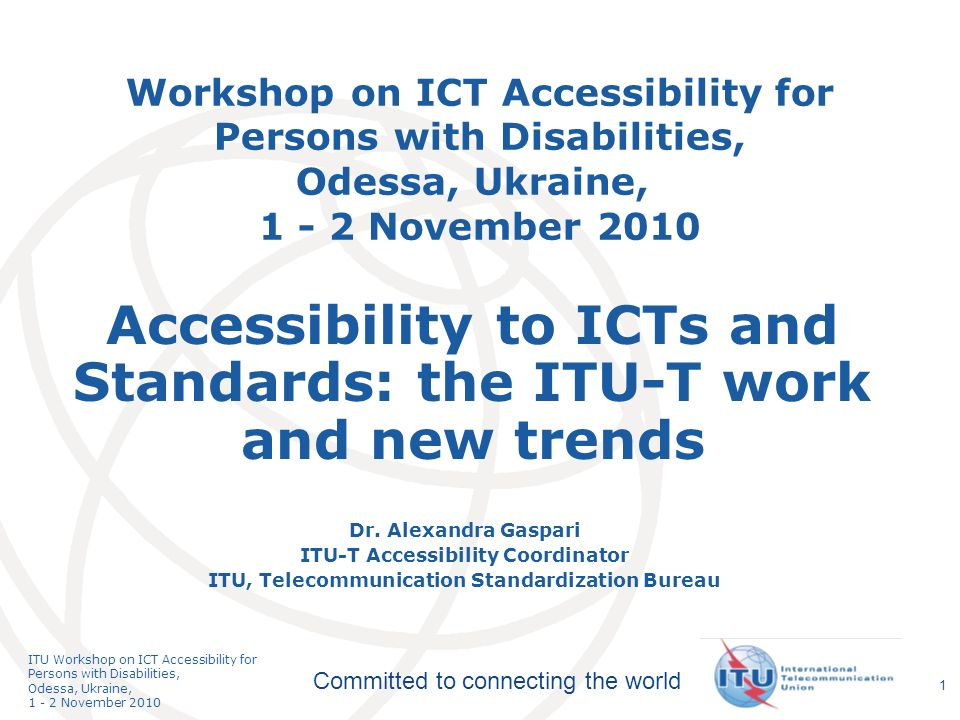 International Telecommunication Union Committed to connecting the world ITU Workshop on ICT Accessibility for Persons with Disabilities, Odessa, Ukraine, 1 - 2 November 2010 1 Workshop on ICT Accessibility for Persons with Disabilities, Odessa, Ukraine, 1 - 2 November 2010 Dr.