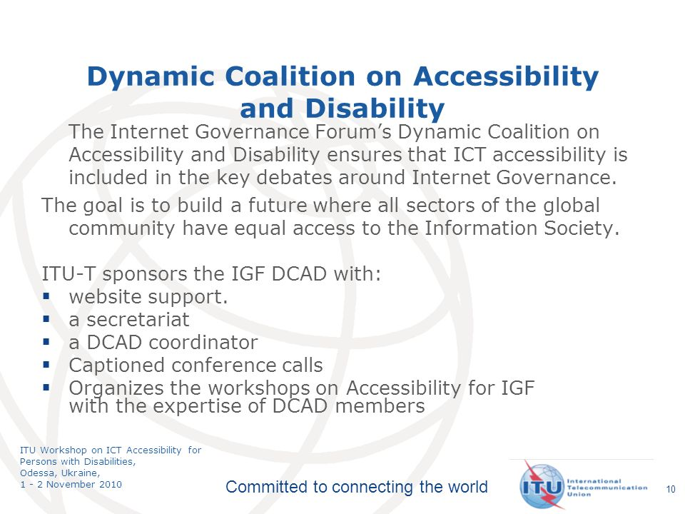 Committed to connecting the world ITU Workshop on ICT Accessibility for Persons with Disabilities, Odessa, Ukraine, 1 - 2 November 2010 Dynamic Coalition on Accessibility and Disability The Internet Governance Forums Dynamic Coalition on Accessibility and Disability ensures that ICT accessibility is included in the key debates around Internet Governance.