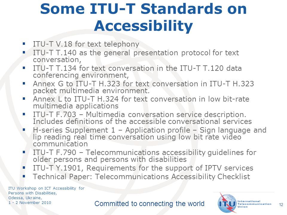 Committed to connecting the world ITU Workshop on ICT Accessibility for Persons with Disabilities, Odessa, Ukraine, 1 - 2 November 2010 12 Some ITU-T Standards on Accessibility ITU-T V.18 for text telephony ITU-T T.140 as the general presentation protocol for text conversation, ITU-T T.134 for text conversation in the ITU-T T.120 data conferencing environment, Annex G to ITU-T H.323 for text conversation in ITU-T H.323 packet multimedia environment.