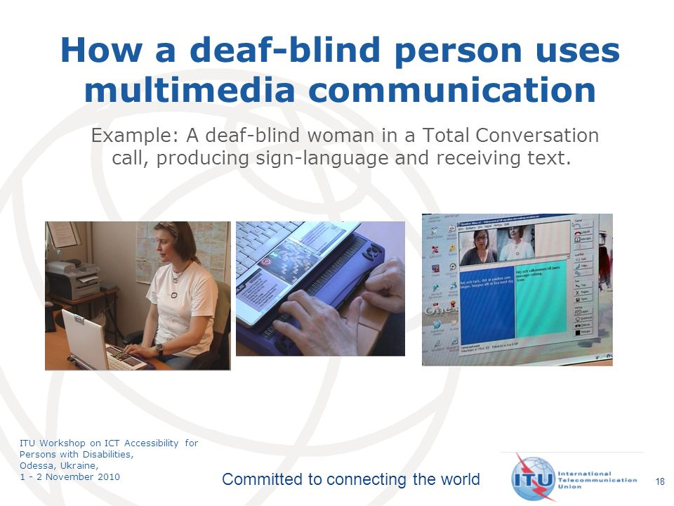 Committed to connecting the world ITU Workshop on ICT Accessibility for Persons with Disabilities, Odessa, Ukraine, 1 - 2 November 2010 Example: A deaf-blind woman in a Total Conversation call, producing sign-language and receiving text.