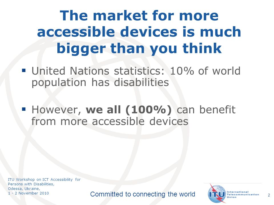 Committed to connecting the world ITU Workshop on ICT Accessibility for Persons with Disabilities, Odessa, Ukraine, 1 - 2 November 2010 The market for more accessible devices is much bigger than you think United Nations statistics: 10% of world population has disabilities However, we all (100%) can benefit from more accessible devices 2