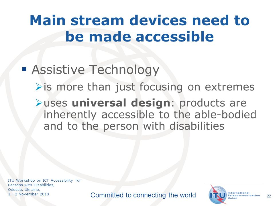 Committed to connecting the world ITU Workshop on ICT Accessibility for Persons with Disabilities, Odessa, Ukraine, 1 - 2 November 2010 Main stream devices need to be made accessible Assistive Technology is more than just focusing on extremes uses universal design: products are inherently accessible to the able-bodied and to the person with disabilities 22