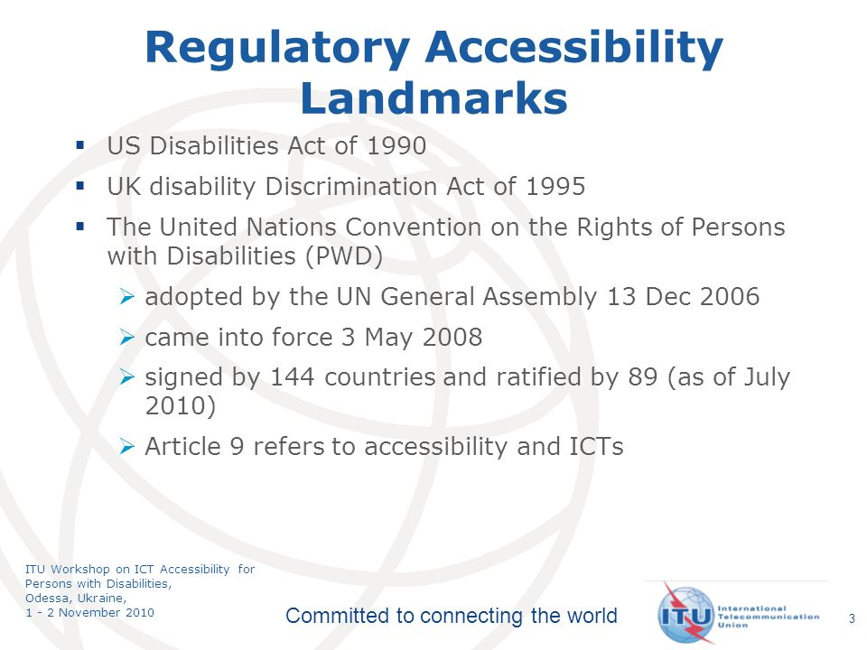 Committed to connecting the world ITU Workshop on ICT Accessibility for Persons with Disabilities, Odessa, Ukraine, 1 - 2 November 2010 3 Regulatory Accessibility Landmarks US Disabilities Act of 1990 UK disability Discrimination Act of 1995 The United Nations Convention on the Rights of Persons with Disabilities (PWD) adopted by the UN General Assembly 13 Dec 2006 came into force 3 May 2008 signed by 144 countries and ratified by 89 (as of July 2010) Article 9 refers to accessibility and ICTs