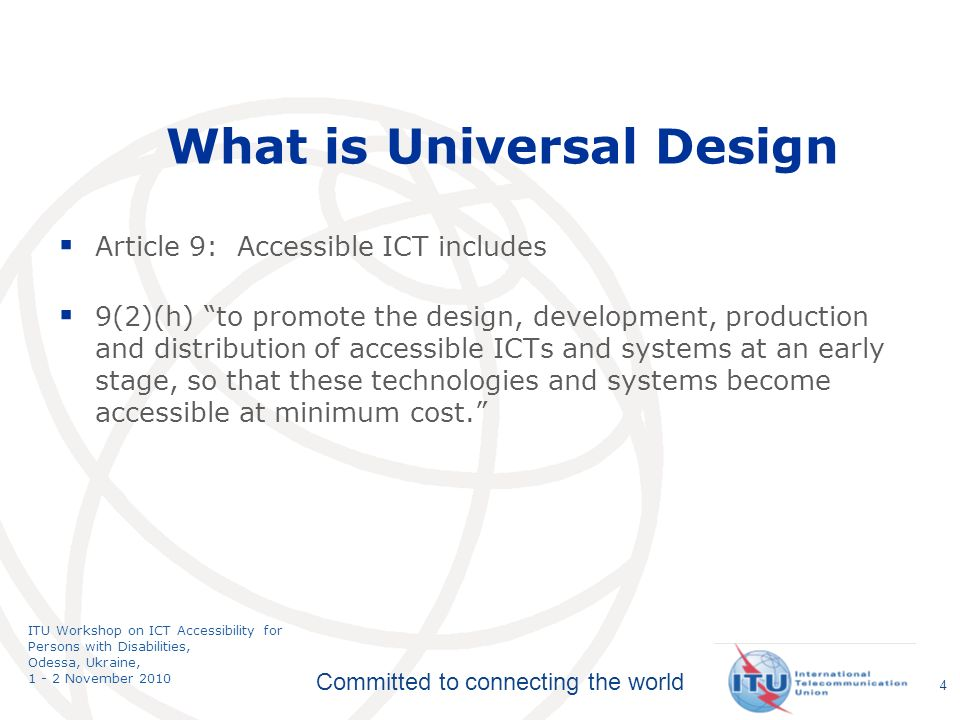 Committed to connecting the world ITU Workshop on ICT Accessibility for Persons with Disabilities, Odessa, Ukraine, 1 - 2 November 2010 What is Universal Design Article 9: Accessible ICT includes 9(2)(h) to promote the design, development, production and distribution of accessible ICTs and systems at an early stage, so that these technologies and systems become accessible at minimum cost.