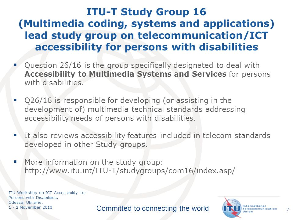 Committed to connecting the world ITU Workshop on ICT Accessibility for Persons with Disabilities, Odessa, Ukraine, 1 - 2 November 2010 Question 26/16 is the group specifically designated to deal with Accessibility to Multimedia Systems and Services for persons with disabilities.