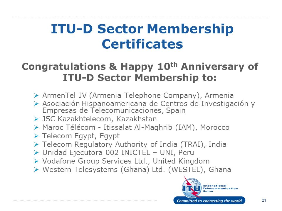 21 Congratulations & Happy 10 th Anniversary of ITU D Sector Membership to: ArmenTel JV (Armenia Telephone Company), Armenia Asociación Hispanoamericana de Centros de Investigación y Empresas de Telecomunicaciones, Spain JSC Kazakhtelecom, Kazakhstan Maroc Télécom - Itissalat Al-Maghrib (IAM), Morocco Telecom Egypt, Egypt Telecom Regulatory Authority of India (TRAI), India Unidad Ejecutora 002 INICTEL – UNI, Peru Vodafone Group Services Ltd., United Kingdom Western Telesystems (Ghana) Ltd.