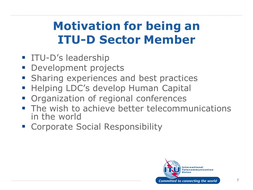7 Motivation for being an ITU-D Sector Member ITU-Ds leadership Development projects Sharing experiences and best practices Helping LDCs develop Human Capital Organization of regional conferences The wish to achieve better telecommunications in the world Corporate Social Responsibility