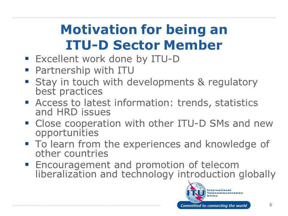 8 Excellent work done by ITU-D Partnership with ITU Stay in touch with developments & regulatory best practices Access to latest information: trends, statistics and HRD issues Close cooperation with other ITU-D SMs and new opportunities To learn from the experiences and knowledge of other countries Encouragement and promotion of telecom liberalization and technology introduction globally Motivation for being an ITU-D Sector Member