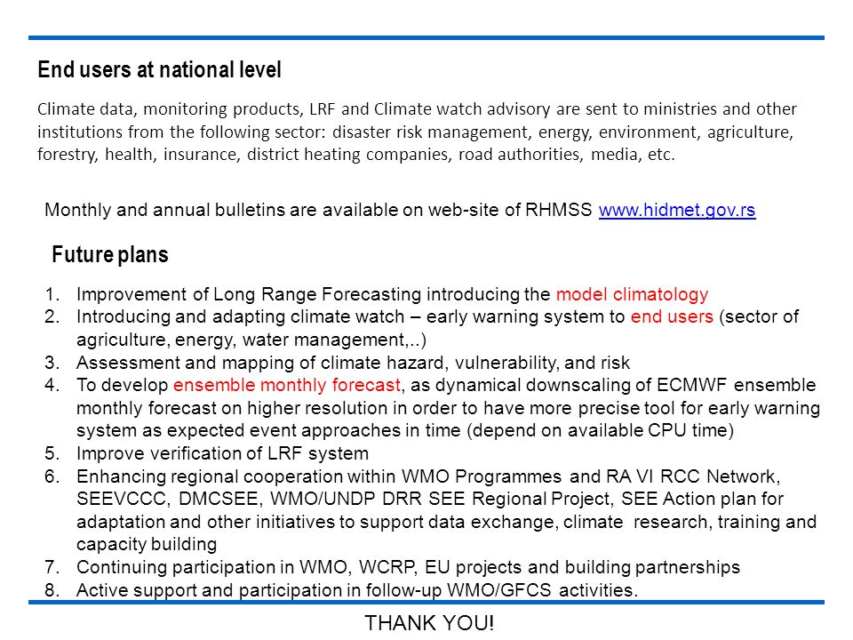 End users at national level 1.Improvement of Long Range Forecasting introducing the model climatology 2.Introducing and adapting climate watch – early warning system to end users (sector of agriculture, energy, water management,..) 3.Assessment and mapping of climate hazard, vulnerability, and risk 4.To develop ensemble monthly forecast, as dynamical downscaling of ECMWF ensemble monthly forecast on higher resolution in order to have more precise tool for early warning system as expected event approaches in time (depend on available CPU time) 5.Improve verification of LRF system 6.Enhancing regional cooperation within WMO Programmes and RA VI RCC Network, SEEVCCC, DMCSEE, WMO/UNDP DRR SEE Regional Project, SEE Action plan for adaptation and other initiatives to support data exchange, climate research, training and capacity building 7.Continuing participation in WMO, WCRP, EU projects and building partnerships 8.Active support and participation in follow-up WMO/GFCS activities.