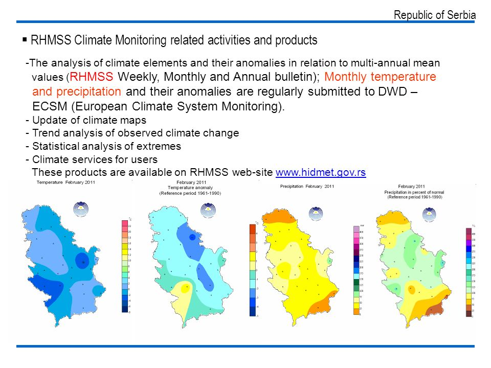 Republic of Serbia RHMSS Climate Monitoring related activities and products -The analysis of climate elements and their anomalies in relation to multi-annual mean values ( RHMSS Weekly, Monthly and Annual bulletin); Monthly temperature and precipitation and their anomalies are regularly submitted to DWD – ECSM (European Climate System Monitoring).