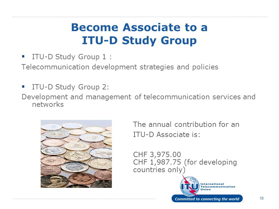 19 ITU-D Study Group 1 : Telecommunication development strategies and policies ITU-D Study Group 2: Development and management of telecommunication services and networks The annual contribution for an ITU-D Associate is: CHF 3,975.00 CHF 1,987.75 (for developing countries only) Become Associate to a ITU-D Study Group