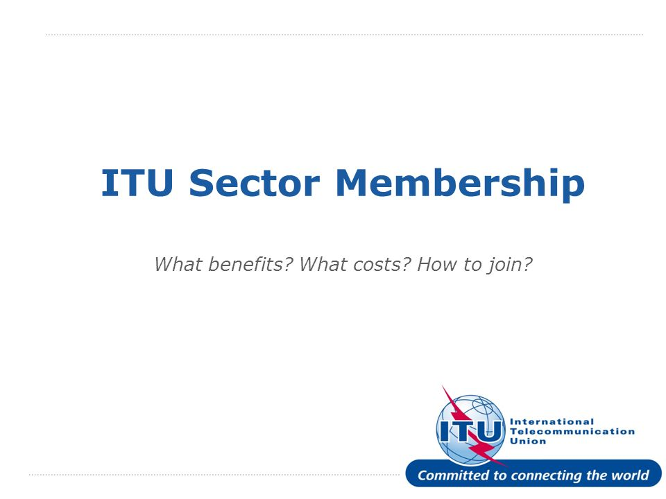 International Telecommunication Union ITU Sector Membership What benefits What costs How to join