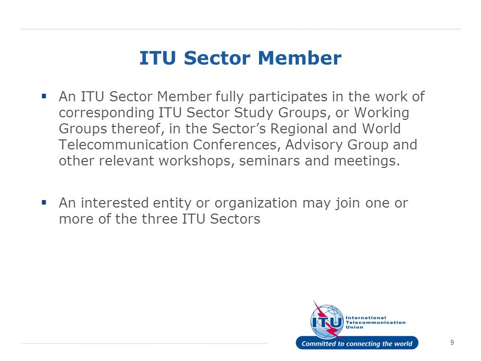 9 ITU Sector Member An ITU Sector Member fully participates in the work of corresponding ITU Sector Study Groups, or Working Groups thereof, in the Sectors Regional and World Telecommunication Conferences, Advisory Group and other relevant workshops, seminars and meetings.